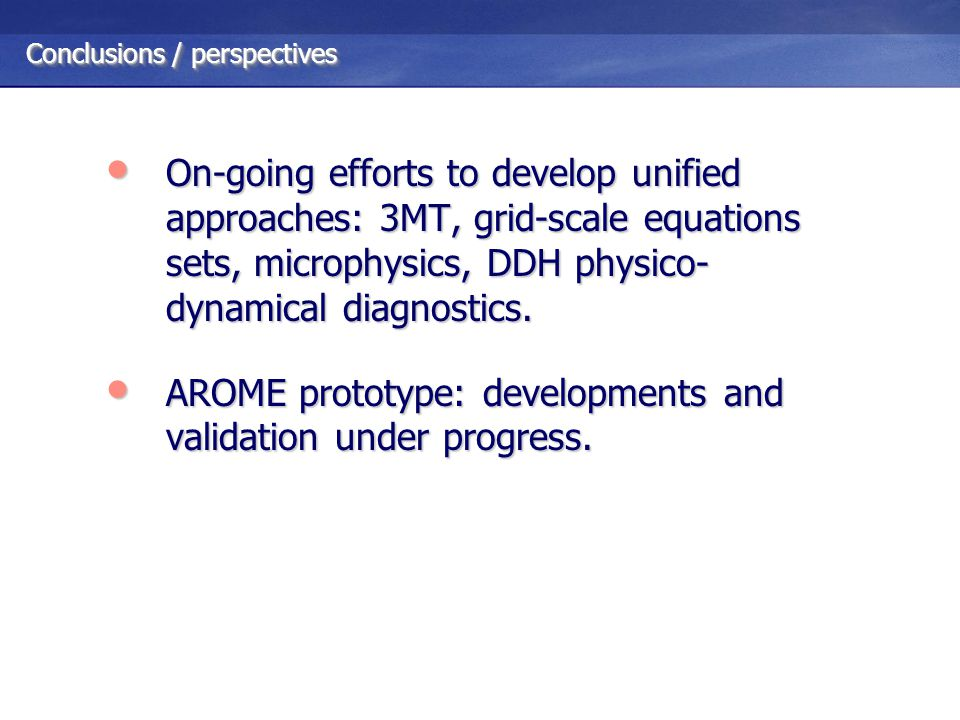 Conclusions / perspectives On-going efforts to develop unified approaches: 3MT, grid-scale equations sets, microphysics, DDH physico- dynamical diagnostics.
