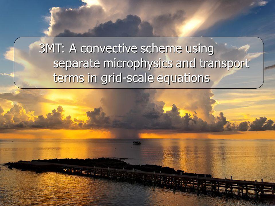 3MT (Modular Multiscale Microphysics and Transport Convective Scheme) Separating microphysics and transport in grid-scale convective equations 3MT (Modular Multiscale Microphysics and Transport Convective Scheme) Separating microphysics and transport in grid-scale convective equations (Q1c: réchauffement convectif, Q2c: assèchement convectif fois L) Net condensation Transport 3MT: Unbuoyant convective condens.