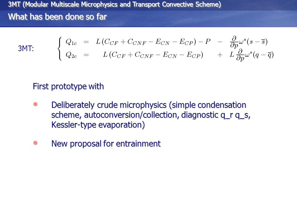 3MT (Modular Multiscale Microphysics and Transport Convective Scheme) What has been done so far 3MT (Modular Multiscale Microphysics and Transport Convective Scheme) What has been done so far 3MT: First prototype with Deliberately crude microphysics (simple condensation scheme, autoconversion/collection, diagnostic q_r q_s, Kessler-type evaporation) Deliberately crude microphysics (simple condensation scheme, autoconversion/collection, diagnostic q_r q_s, Kessler-type evaporation) New proposal for entrainment New proposal for entrainment