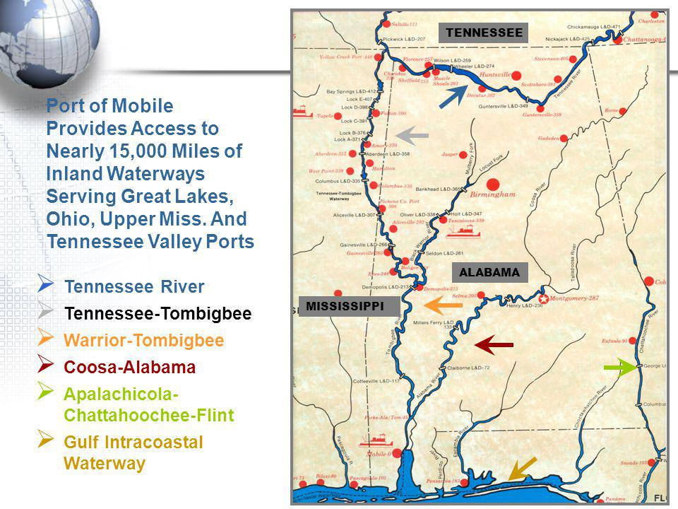 TENNESSEE MISSISSIPPI ALABAMA Tennessee River Tennessee-Tombigbee Warrior-Tombigbee Coosa-Alabama Apalachicola- Chattahoochee-Flint Gulf Intracoastal Waterway Port of Mobile Provides Access to Nearly 15,000 Miles of Inland Waterways Serving Great Lakes, Ohio, Upper Miss.