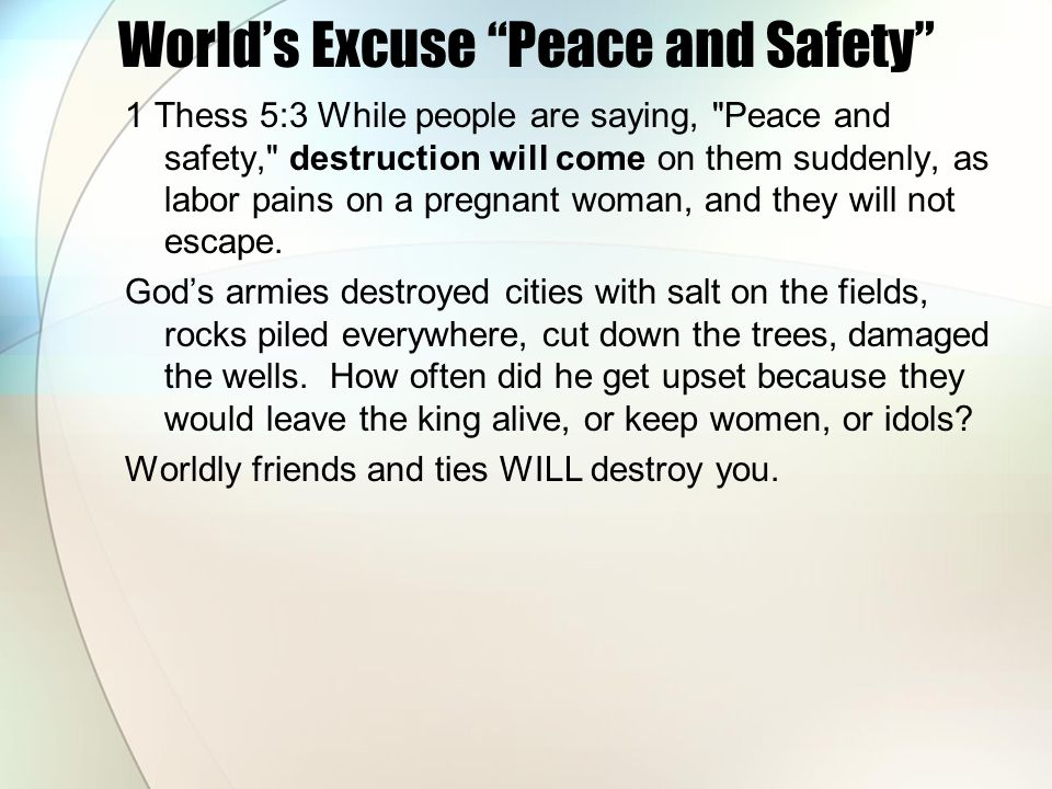 Worlds Excuse Peace and Safety 1 Thess 5:3 While people are saying, Peace and safety, destruction will come on them suddenly, as labor pains on a pregnant woman, and they will not escape.