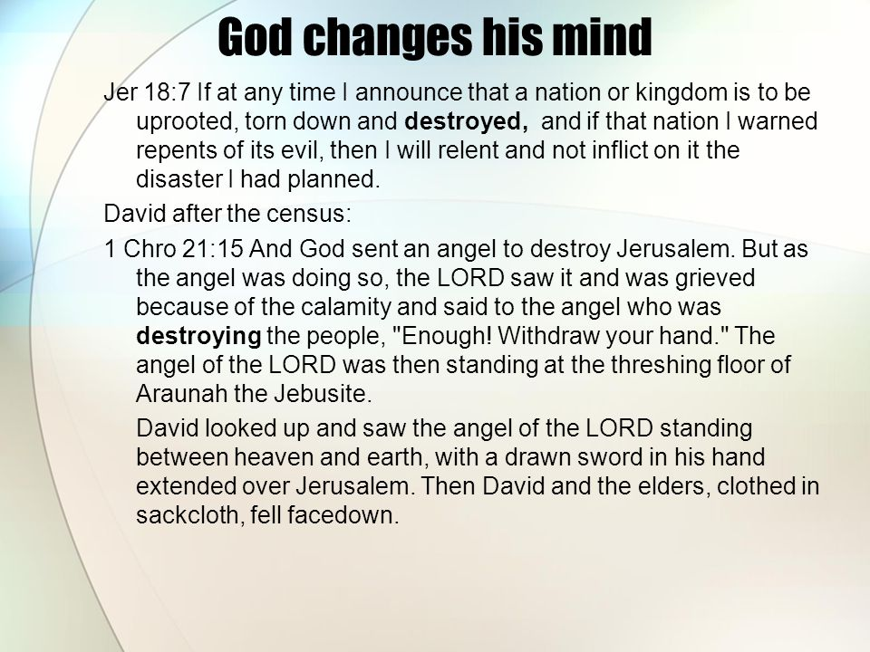 God changes his mind Jer 18:7 If at any time I announce that a nation or kingdom is to be uprooted, torn down and destroyed, and if that nation I warned repents of its evil, then I will relent and not inflict on it the disaster I had planned.