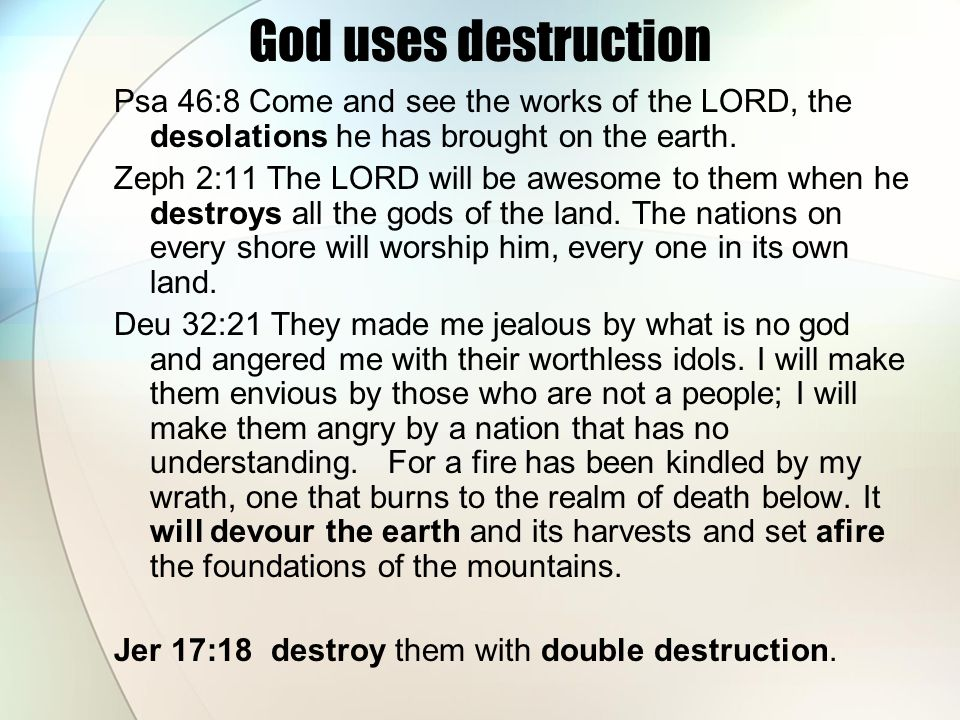 God uses destruction Psa 46:8 Come and see the works of the LORD, the desolations he has brought on the earth.