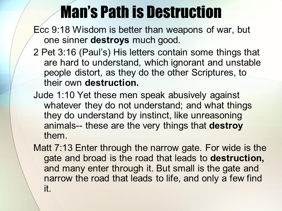 Mans Path is Destruction Ecc 9:18 Wisdom is better than weapons of war, but one sinner destroys much good.
