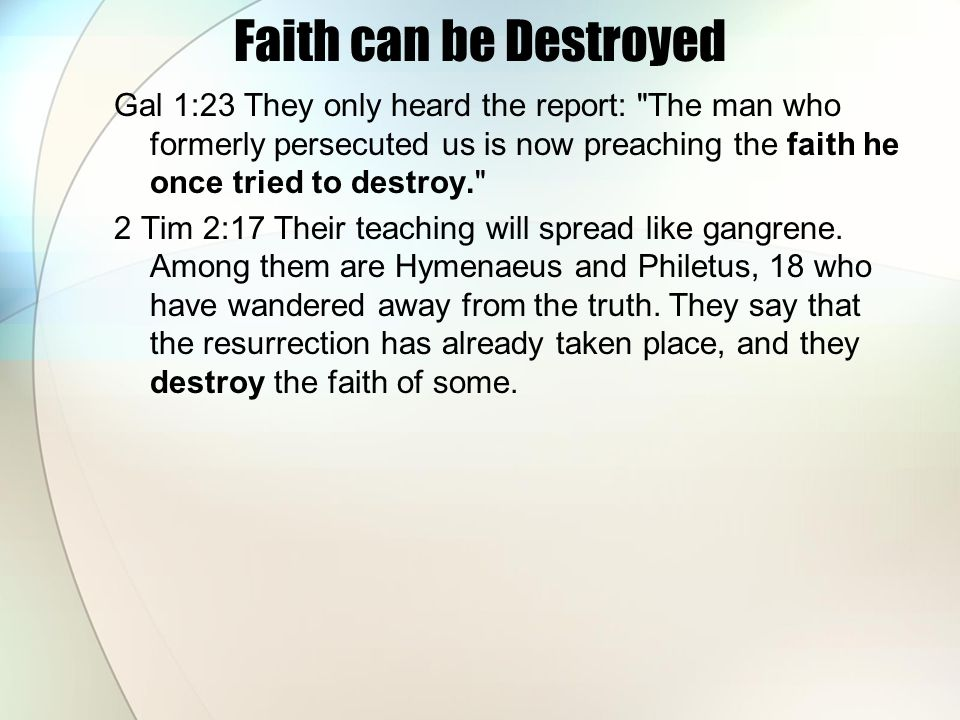 Faith can be Destroyed Gal 1:23 They only heard the report: The man who formerly persecuted us is now preaching the faith he once tried to destroy. 2 Tim 2:17 Their teaching will spread like gangrene.