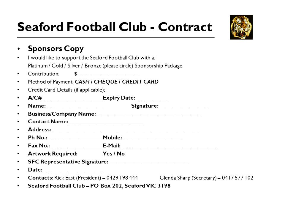 Seaford Football Club - Contract Sponsors Copy I would like to support the Seaford Football Club with a: Platinum / Gold / Silver / Bronze (please circle) Sponsorship Package Contribution:$______________________ Method of Payment: CASH / CHEQUE / CREDIT CARD Credit Card Details (if applicable); A/C#______________________Expiry Date:___________ Name:_____________________Signature:__________________ Business/Company Name:______________________________________ Contact Name:___________________________ Address:_____________________________________________________ Ph No.:____________________Mobile:_____________________ Fax No.:___________________ ___________________________________ Artwork Required:Yes / No SFC Representative Signature:_____________________________ Date:______________________ Contacts: Rick East (President) – Glenda Sharp (Secretary) – Seaford Football Club – PO Box 202, Seaford VIC 3198