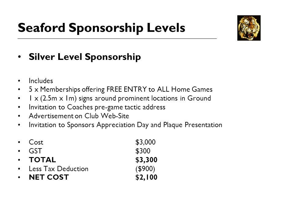 Seaford Sponsorship Levels Silver Level Sponsorship Includes 5 x Memberships offering FREE ENTRY to ALL Home Games 1 x (2.5m x 1m) signs around prominent locations in Ground Invitation to Coaches pre-game tactic address Advertisement on Club Web-Site Invitation to Sponsors Appreciation Day and Plaque Presentation Cost$3,000 GST$300 TOTAL$3,300 Less Tax Deduction($900) NET COST$2,100