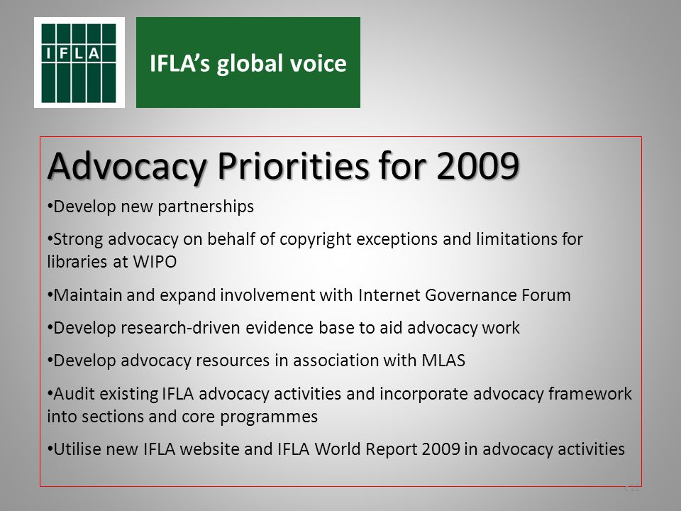 Advocacy Priorities for 2009 Develop new partnerships Strong advocacy on behalf of copyright exceptions and limitations for libraries at WIPO Maintain and expand involvement with Internet Governance Forum Develop research-driven evidence base to aid advocacy work Develop advocacy resources in association with MLAS Audit existing IFLA advocacy activities and incorporate advocacy framework into sections and core programmes Utilise new IFLA website and IFLA World Report 2009 in advocacy activities c12 IFLAs global voice