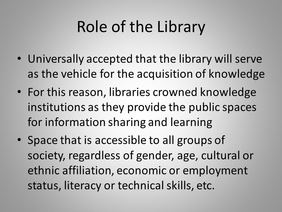 Role of the Library Universally accepted that the library will serve as the vehicle for the acquisition of knowledge For this reason, libraries crowned knowledge institutions as they provide the public spaces for information sharing and learning Space that is accessible to all groups of society, regardless of gender, age, cultural or ethnic affiliation, economic or employment status, literacy or technical skills, etc.