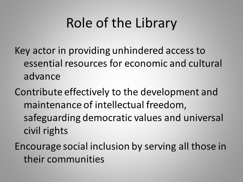 Role of the Library Key actor in providing unhindered access to essential resources for economic and cultural advance Contribute effectively to the development and maintenance of intellectual freedom, safeguarding democratic values and universal civil rights Encourage social inclusion by serving all those in their communities