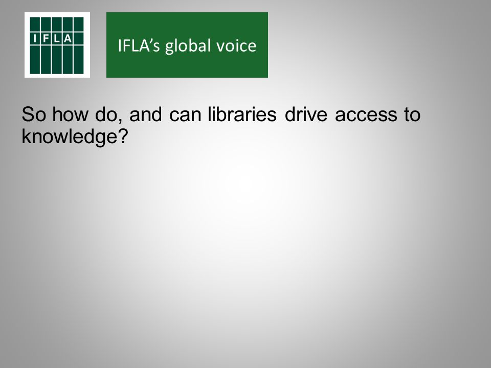 IFLAs global voice So how do, and can libraries drive access to knowledge?