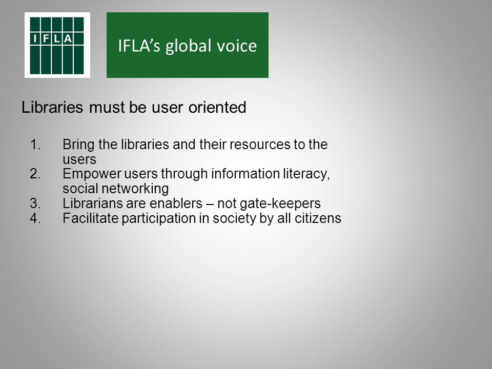 IFLAs global voice Libraries must be user oriented 1.Bring the libraries and their resources to the users 2.Empower users through information literacy, social networking 3.Librarians are enablers – not gate-keepers 4.Facilitate participation in society by all citizens