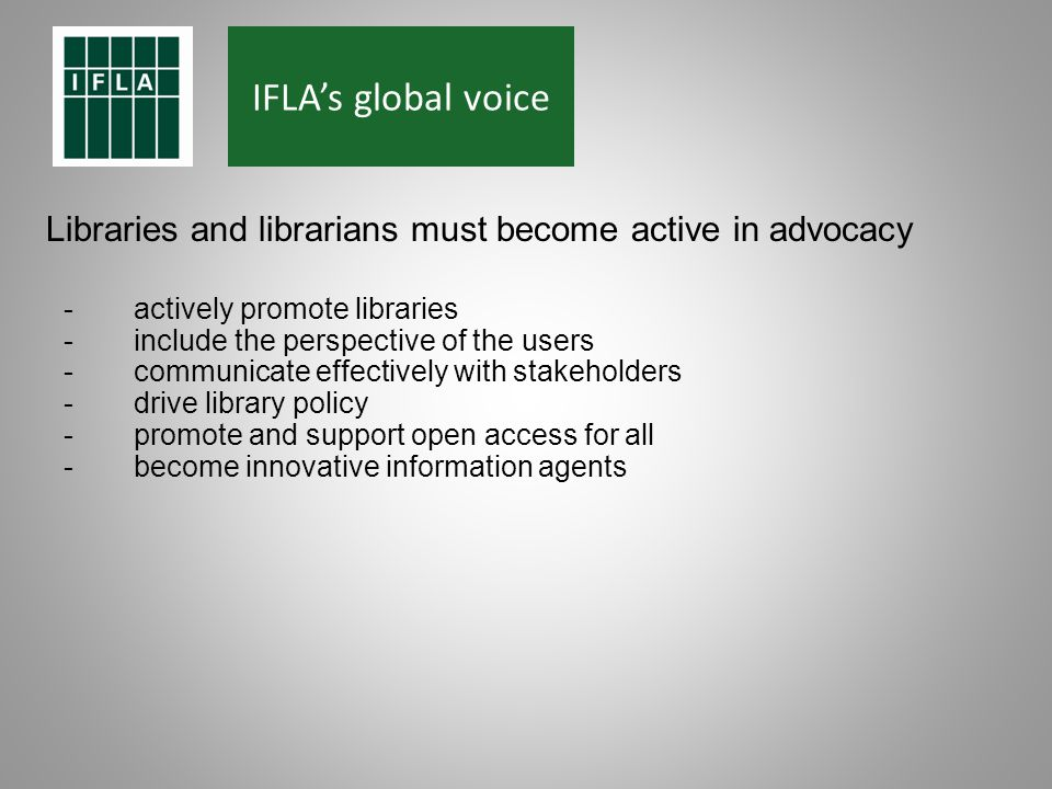 IFLAs global voice Libraries and librarians must become active in advocacy -actively promote libraries -include the perspective of the users -communicate effectively with stakeholders -drive library policy -promote and support open access for all -become innovative information agents