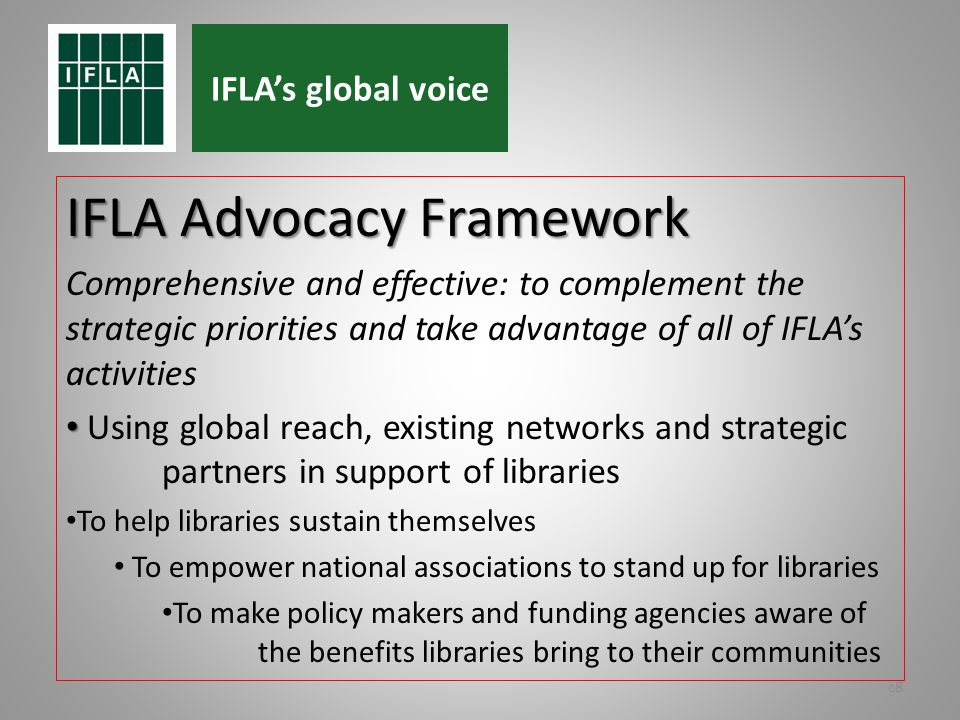 IFLA Advocacy Framework Comprehensive and effective: to complement the strategic priorities and take advantage of all of IFLAs activities Using global reach, existing networks and strategic partners in support of libraries To help libraries sustain themselves To empower national associations to stand up for libraries To make policy makers and funding agencies aware of the benefits libraries bring to their communities c8 IFLAs global voice