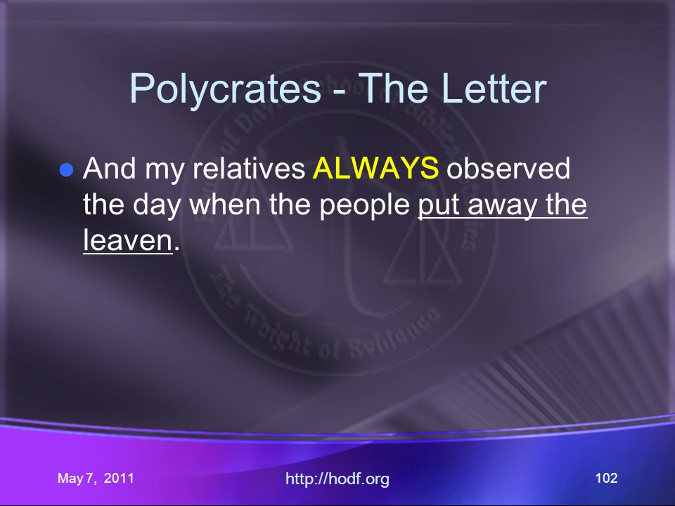 May 7, 2011 http://hodf.org 102 Polycrates - The Letter And my relatives ALWAYS observed the day when the people put away the leaven.