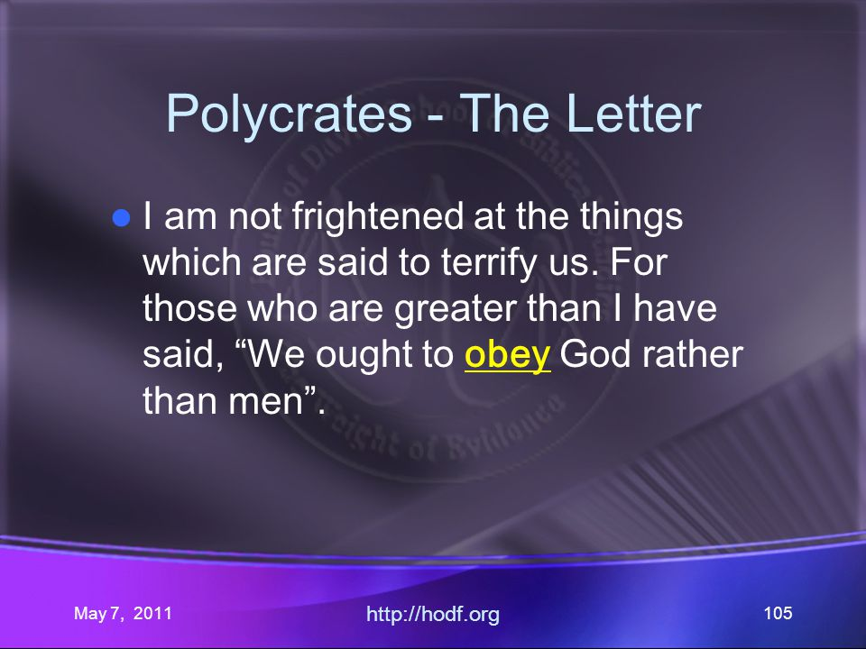 May 7, 2011 http://hodf.org 105 Polycrates - The Letter I am not frightened at the things which are said to terrify us. For those who are greater than