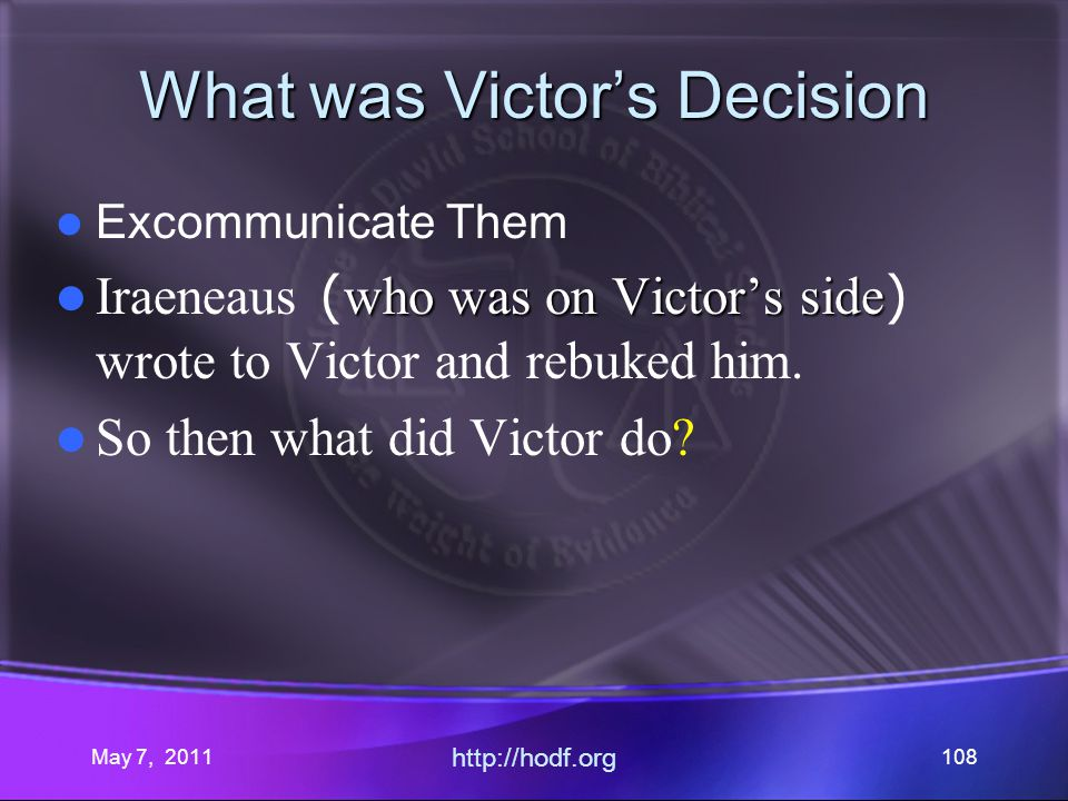 May 7, 2011 http://hodf.org 108 What was Victors Decision Excommunicate Them who was on Victors side Iraeneaus ( who was on Victors side ) wrote to Victor and rebuked him.