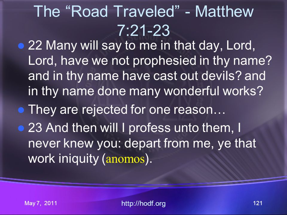 May 7, 2011 http://hodf.org 121 The Road Traveled - Matthew 7:21-23 22 Many will say to me in that day, Lord, Lord, have we not prophesied in thy name