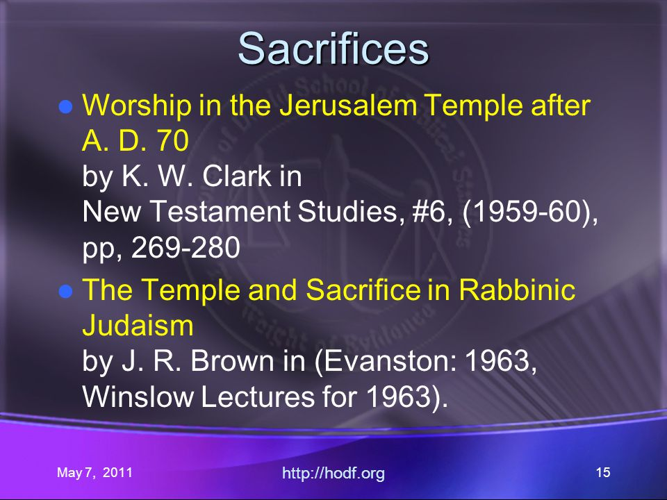 May 7, 2011 http://hodf.org 15 Sacrifices Worship in the Jerusalem Temple after A.