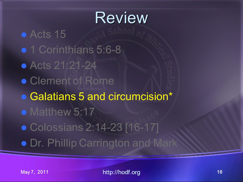 May 7, 2011 http://hodf.org 16 Review Acts 15 1 Corinthians 5:6-8 Acts 21:21-24 Clement of Rome Galatians 5 and circumcision* Matthew 5:17 Colossians