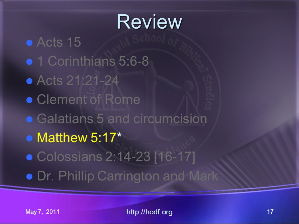 May 7, 2011 http://hodf.org 17 Review Acts 15 1 Corinthians 5:6-8 Acts 21:21-24 Clement of Rome Galatians 5 and circumcision Matthew 5:17* Colossians 2:14-23 [16-17] Dr.