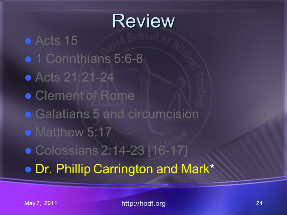 May 7, 2011 http://hodf.org 24 Review Acts 15 1 Corinthians 5:6-8 Acts 21:21-24 Clement of Rome Galatians 5 and circumcision Matthew 5:17 Colossians 2:14-23 [16-17] Dr.
