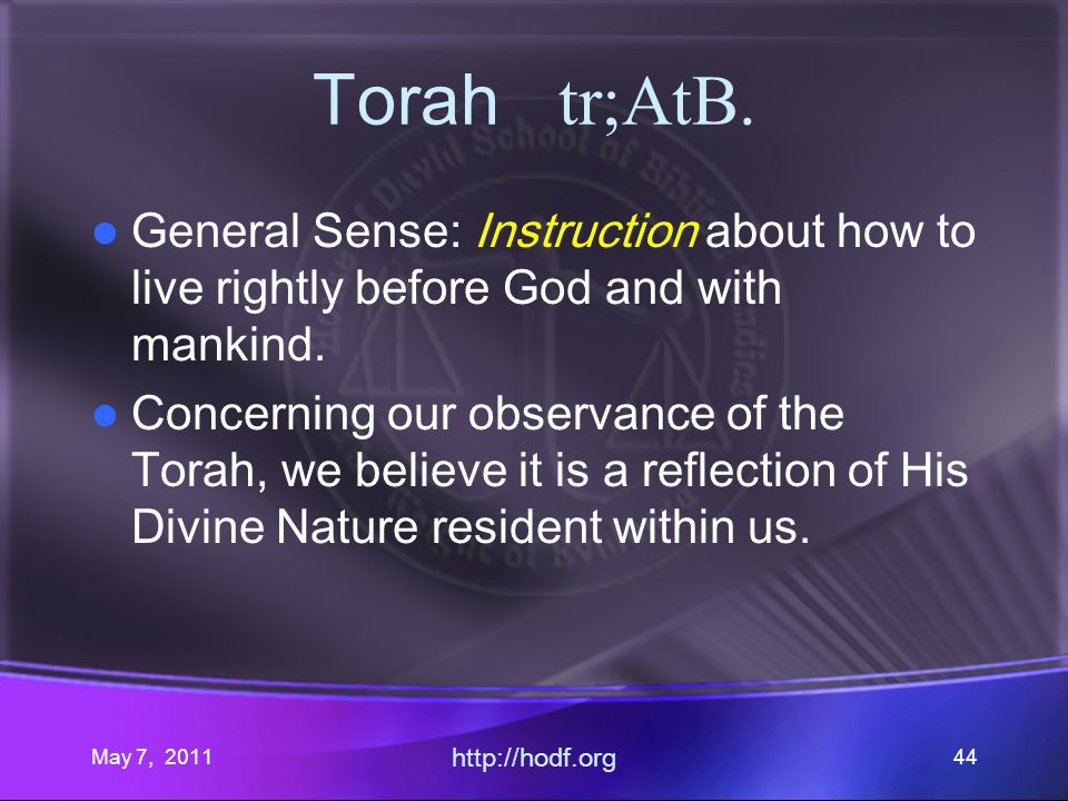 May 7, 2011 http://hodf.org 44 Torah tr;AtB. General Sense: Instruction about how to live rightly before God and with mankind. Concerning our observan