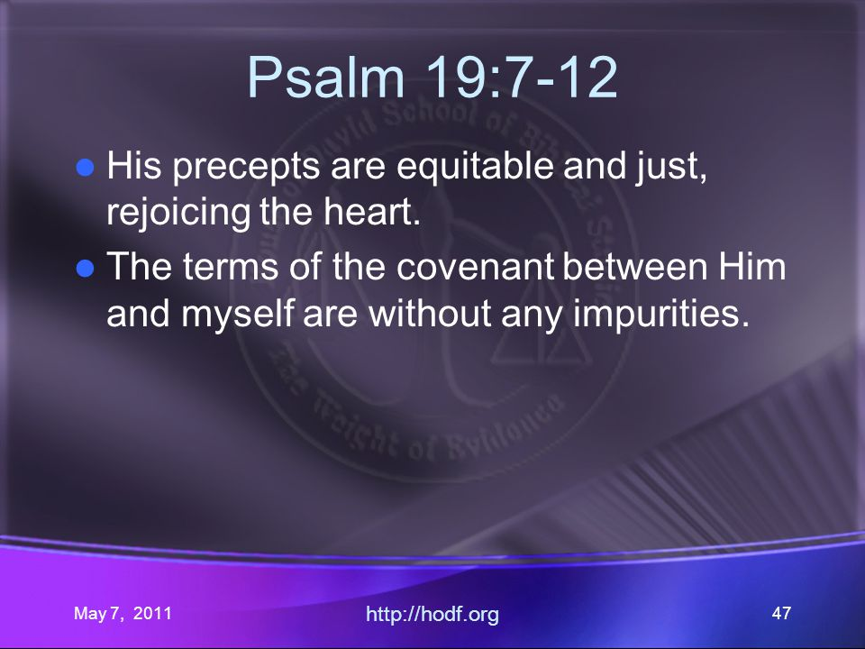 May 7, 2011 http://hodf.org 47 Psalm 19:7-12 His precepts are equitable and just, rejoicing the heart.