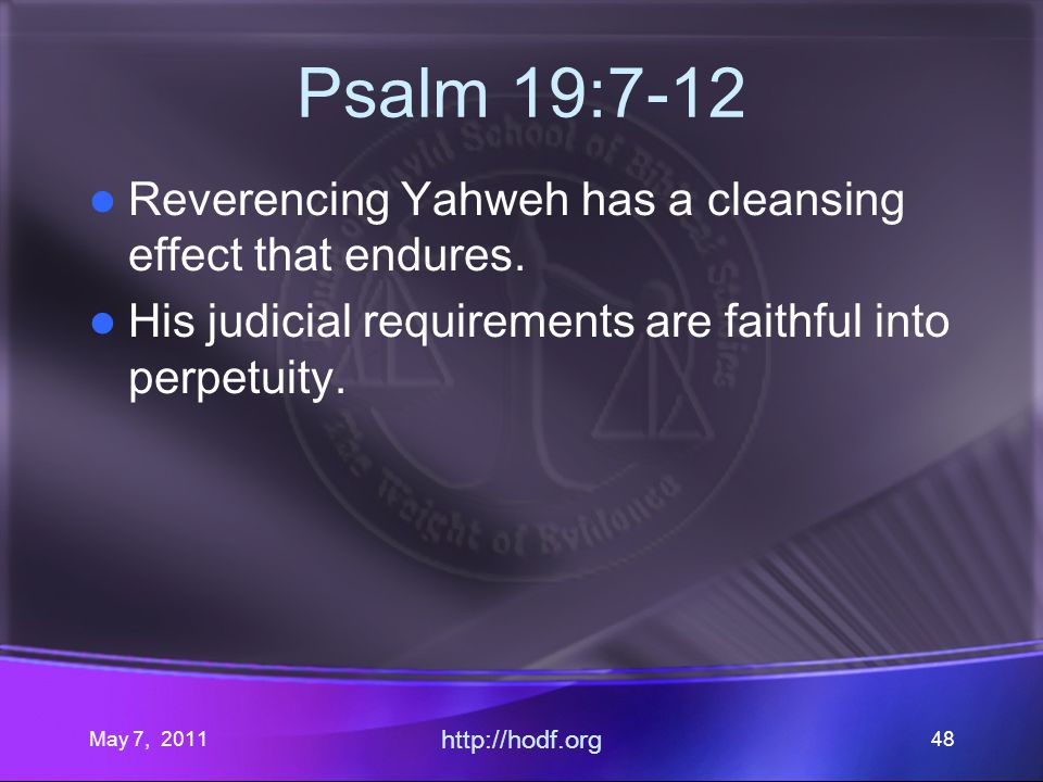 May 7, 2011 http://hodf.org 48 Psalm 19:7-12 Reverencing Yahweh has a cleansing effect that endures.
