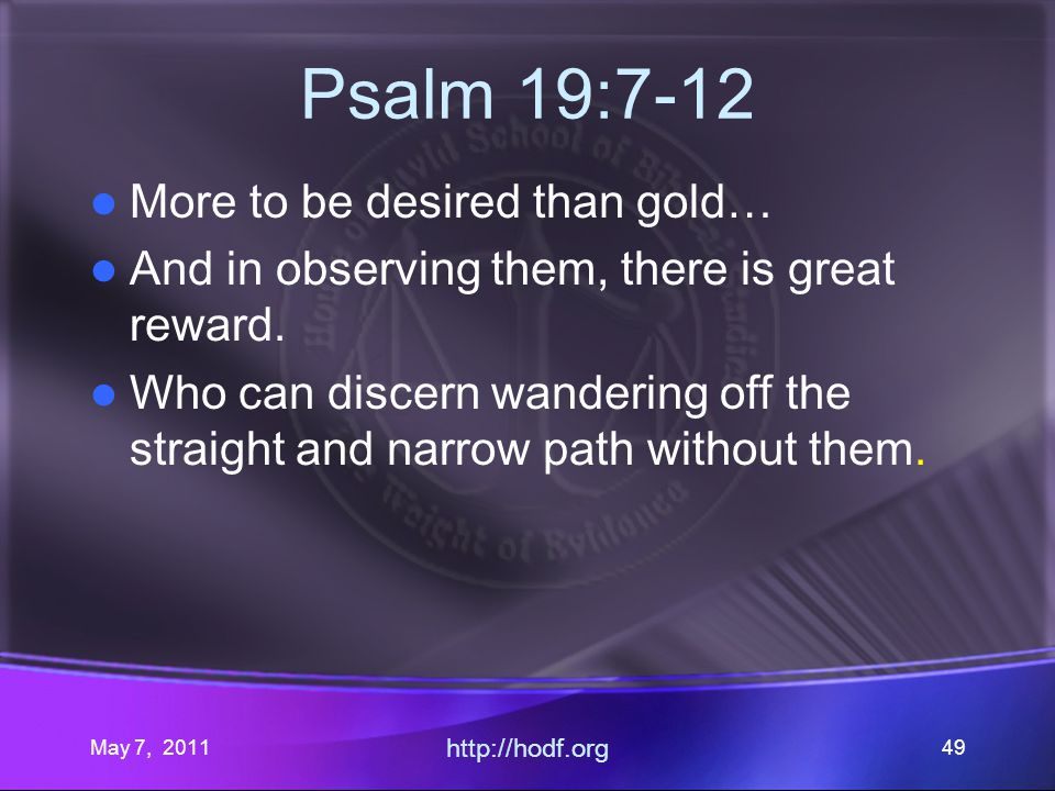May 7, 2011 http://hodf.org 49 Psalm 19:7-12 More to be desired than gold… And in observing them, there is great reward.