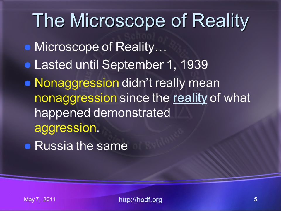 May 7, 2011 http://hodf.org 5 The Microscope of Reality Microscope of Reality… Lasted until September 1, 1939 Nonaggression didnt really mean nonaggre