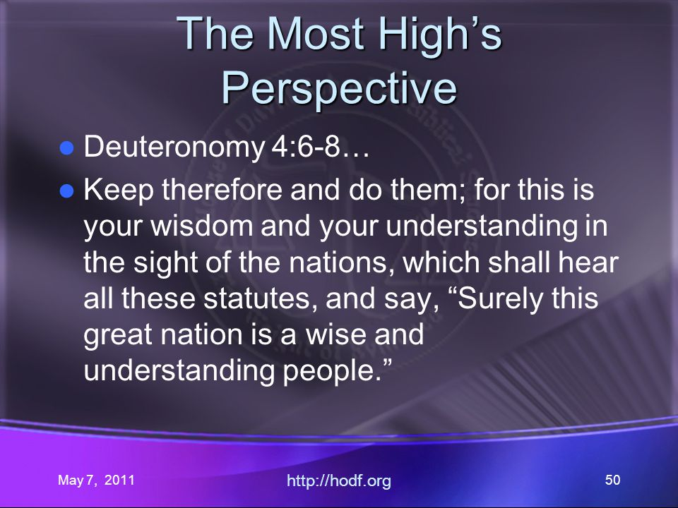May 7, 2011 http://hodf.org 50 The Most Highs Perspective Deuteronomy 4:6-8… Keep therefore and do them; for this is your wisdom and your understanding in the sight of the nations, which shall hear all these statutes, and say, Surely this great nation is a wise and understanding people.