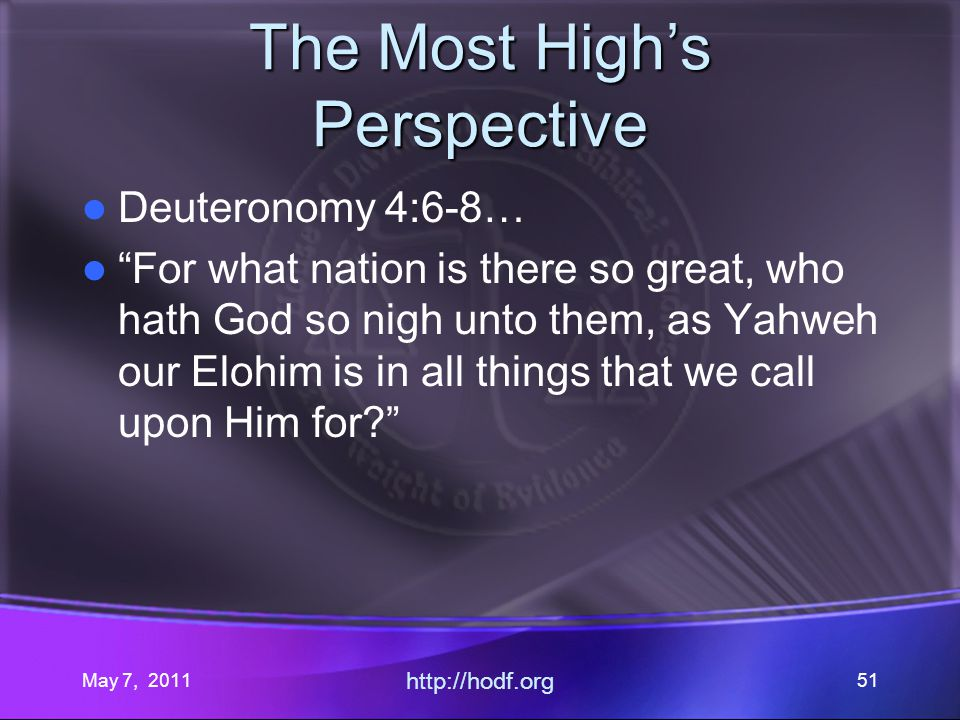 May 7, 2011 http://hodf.org 51 The Most Highs Perspective Deuteronomy 4:6-8… For what nation is there so great, who hath God so nigh unto them, as Yahweh our Elohim is in all things that we call upon Him for