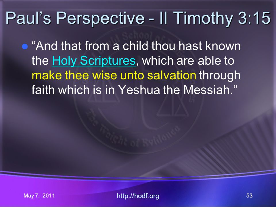 May 7, 2011 http://hodf.org 53 Pauls Perspective - II Timothy 3:15 And that from a child thou hast known the Holy Scriptures, which are able to make thee wise unto salvation through faith which is in Yeshua the Messiah.
