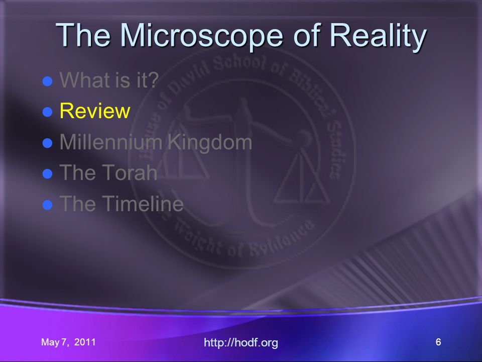 May 7, 2011 http://hodf.org 6 The Microscope of Reality What is it? Review Millennium Kingdom The Torah The Timeline