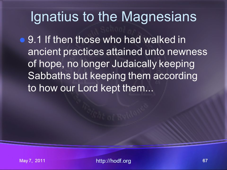 May 7, 2011 http://hodf.org 67 Ignatius to the Magnesians 9.1 If then those who had walked in ancient practices attained unto newness of hope, no longer Judaically keeping Sabbaths but keeping them according to how our Lord kept them...