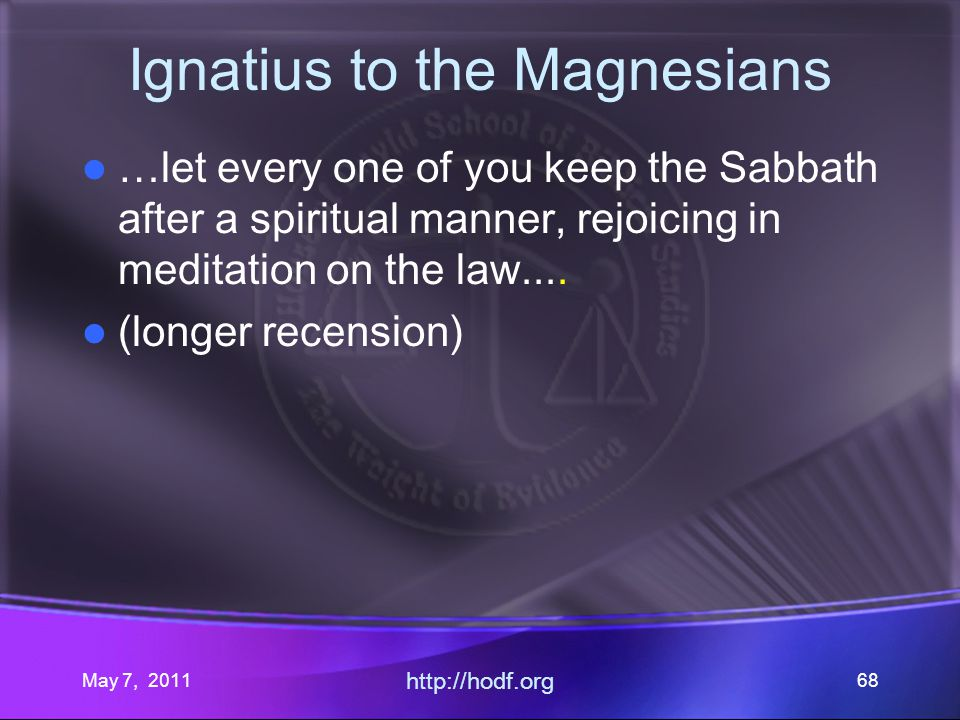 May 7, 2011 http://hodf.org 68 Ignatius to the Magnesians …let every one of you keep the Sabbath after a spiritual manner, rejoicing in meditation on the law....