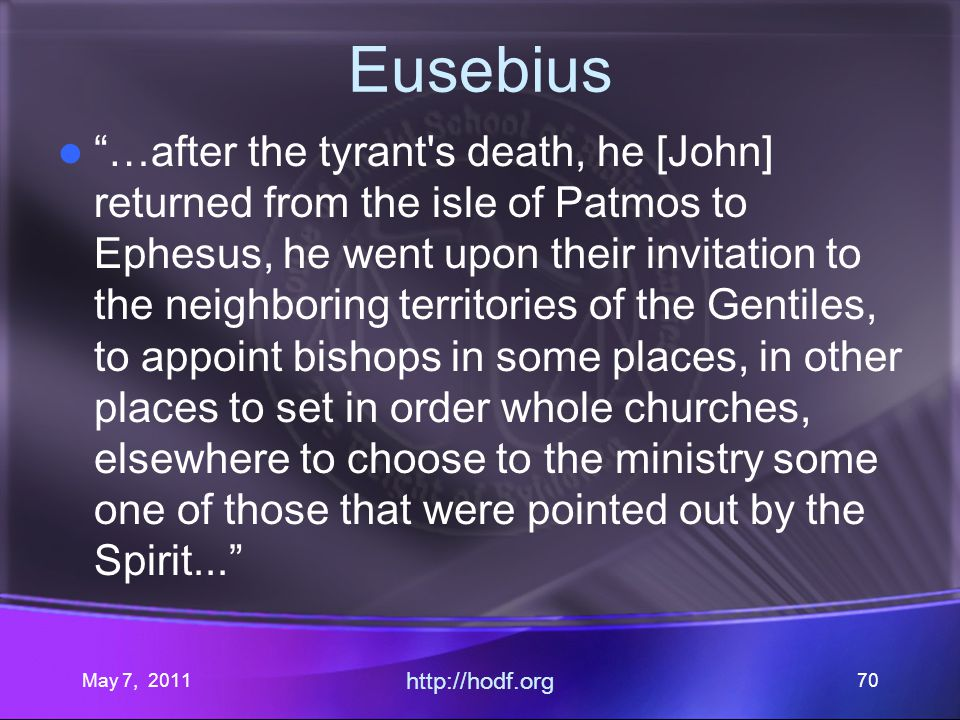 May 7, 2011 http://hodf.org 70 Eusebius …after the tyrant's death, he [John] returned from the isle of Patmos to Ephesus, he went upon their invitatio