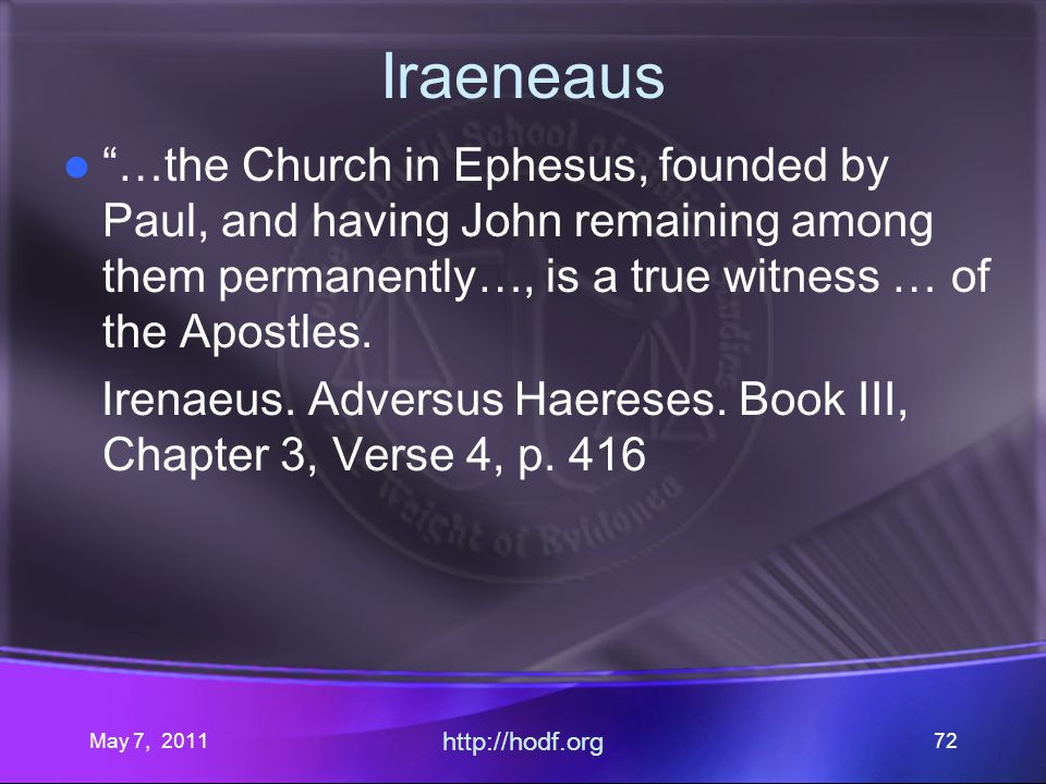 May 7, 2011 http://hodf.org 72 Iraeneaus …the Church in Ephesus, founded by Paul, and having John remaining among them permanently…, is a true witness … of the Apostles.