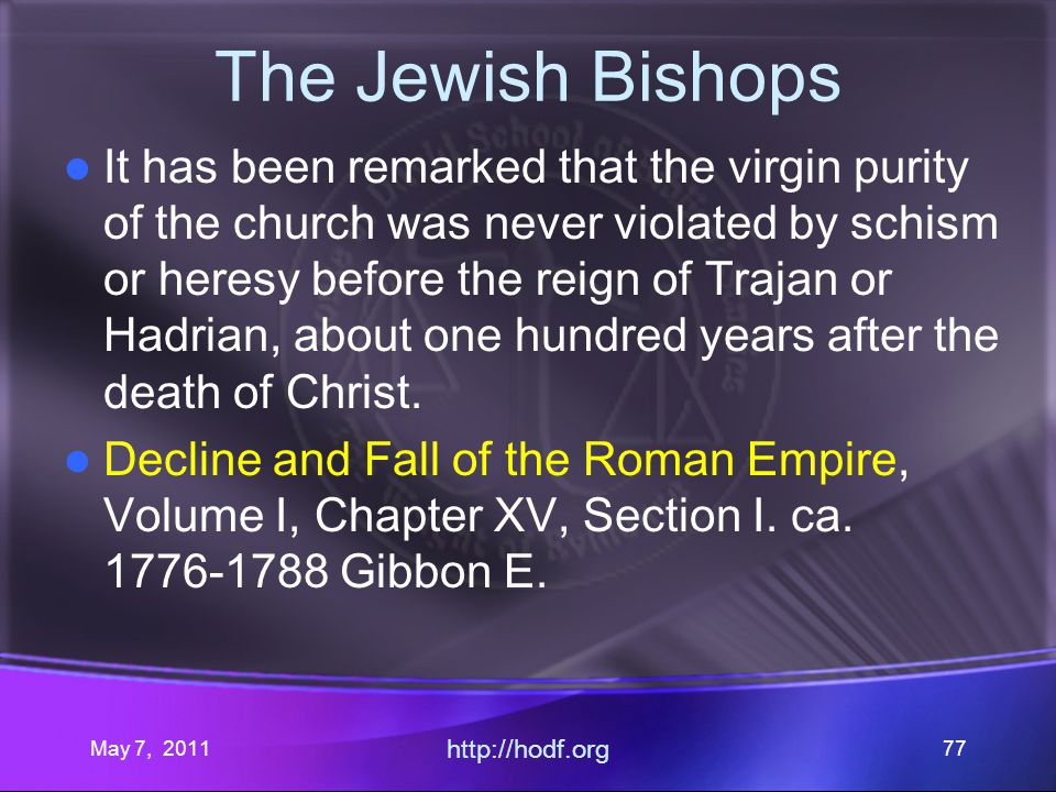 May 7, 2011 http://hodf.org 77 The Jewish Bishops It has been remarked that the virgin purity of the church was never violated by schism or heresy before the reign of Trajan or Hadrian, about one hundred years after the death of Christ.