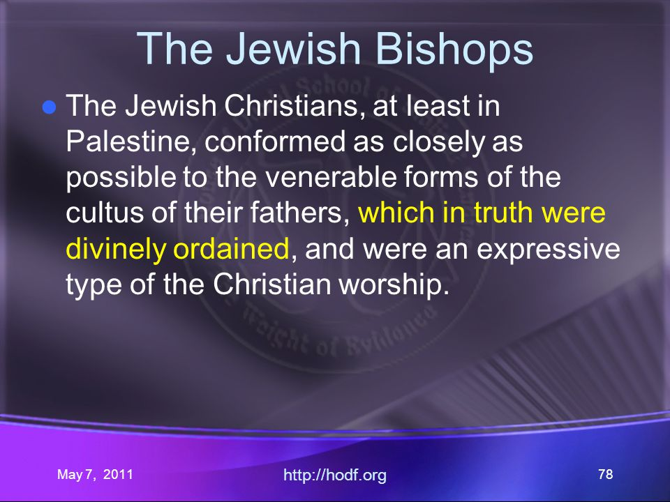 May 7, 2011 http://hodf.org 78 The Jewish Bishops The Jewish Christians, at least in Palestine, conformed as closely as possible to the venerable forms of the cultus of their fathers, which in truth were divinely ordained, and were an expressive type of the Christian worship.