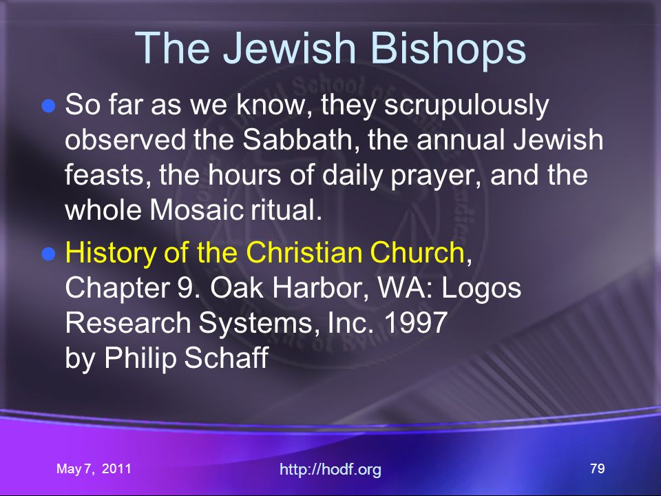May 7, 2011 http://hodf.org 79 The Jewish Bishops So far as we know, they scrupulously observed the Sabbath, the annual Jewish feasts, the hours of daily prayer, and the whole Mosaic ritual.