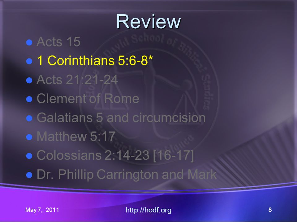 May 7, 2011 http://hodf.org 8 Review Acts 15 1 Corinthians 5:6-8* Acts 21:21-24 Clement of Rome Galatians 5 and circumcision Matthew 5:17 Colossians 2:14-23 [16-17] Dr.