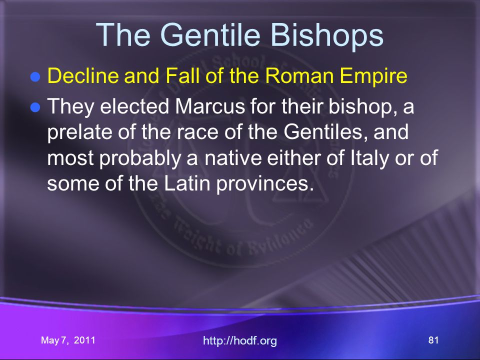 May 7, 2011 http://hodf.org 81 The Gentile Bishops Decline and Fall of the Roman Empire They elected Marcus for their bishop, a prelate of the race of the Gentiles, and most probably a native either of Italy or of some of the Latin provinces.