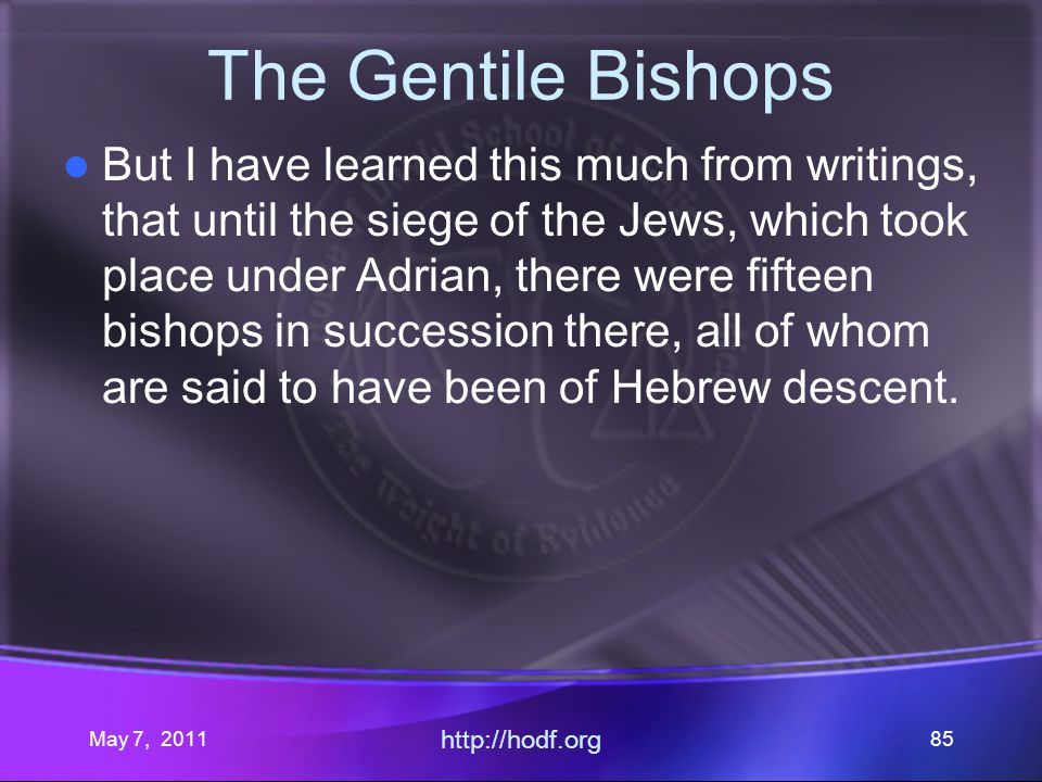 May 7, 2011 http://hodf.org 85 The Gentile Bishops But I have learned this much from writings, that until the siege of the Jews, which took place under Adrian, there were fifteen bishops in succession there, all of whom are said to have been of Hebrew descent.