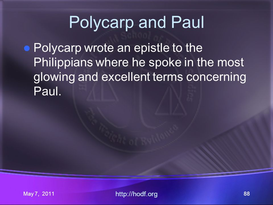 May 7, 2011 http://hodf.org 88 Polycarp and Paul Polycarp wrote an epistle to the Philippians where he spoke in the most glowing and excellent terms c