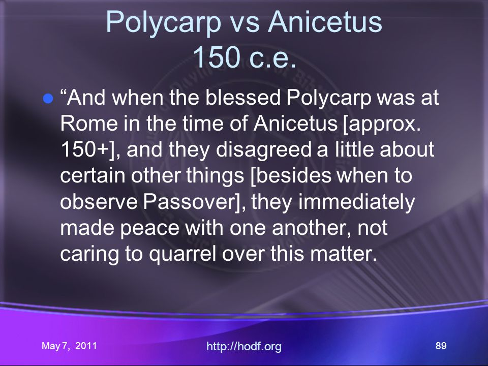 May 7, 2011 http://hodf.org 89 Polycarp vs Anicetus 150 c.e. And when the blessed Polycarp was at Rome in the time of Anicetus [approx. 150+], and the