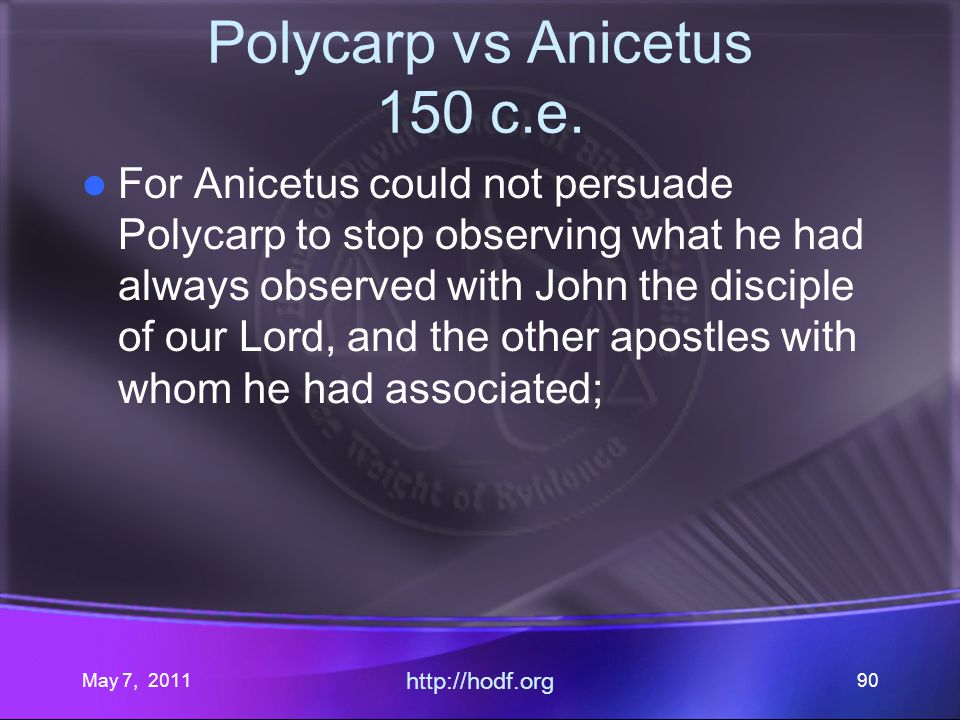 May 7, 2011 http://hodf.org 90 Polycarp vs Anicetus 150 c.e. For Anicetus could not persuade Polycarp to stop observing what he had always observed wi