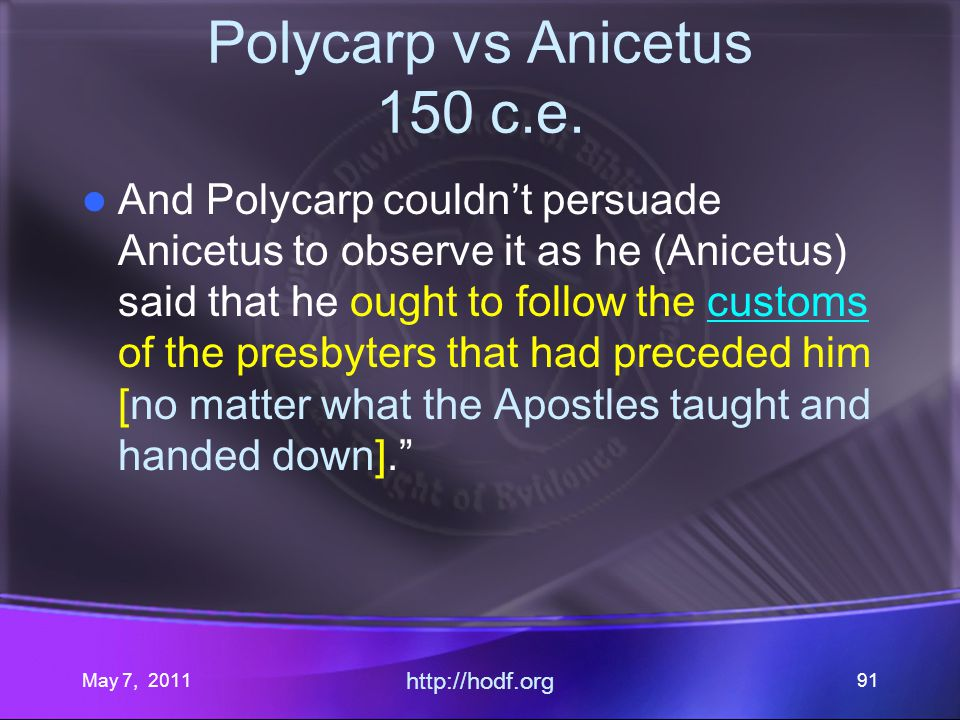 May 7, 2011 http://hodf.org 91 Polycarp vs Anicetus 150 c.e. And Polycarp couldnt persuade Anicetus to observe it as he (Anicetus) said that he ought