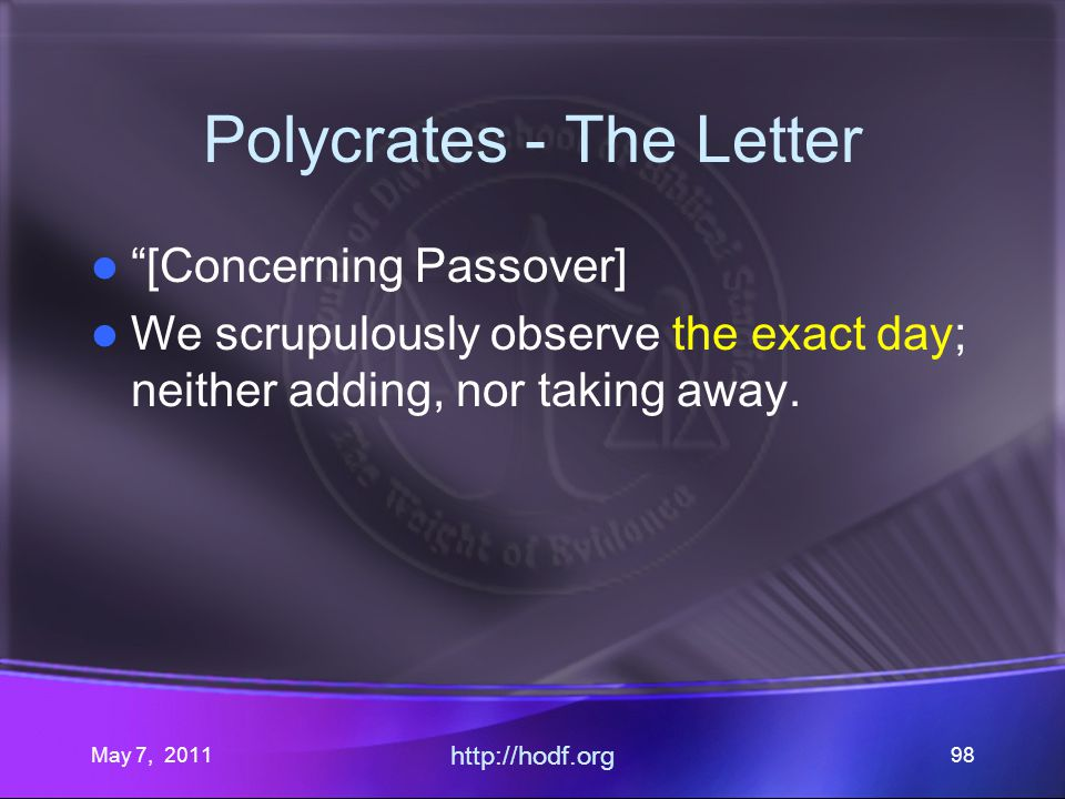May 7, 2011 http://hodf.org 98 Polycrates - The Letter [Concerning Passover] We scrupulously observe the exact day; neither adding, nor taking away.